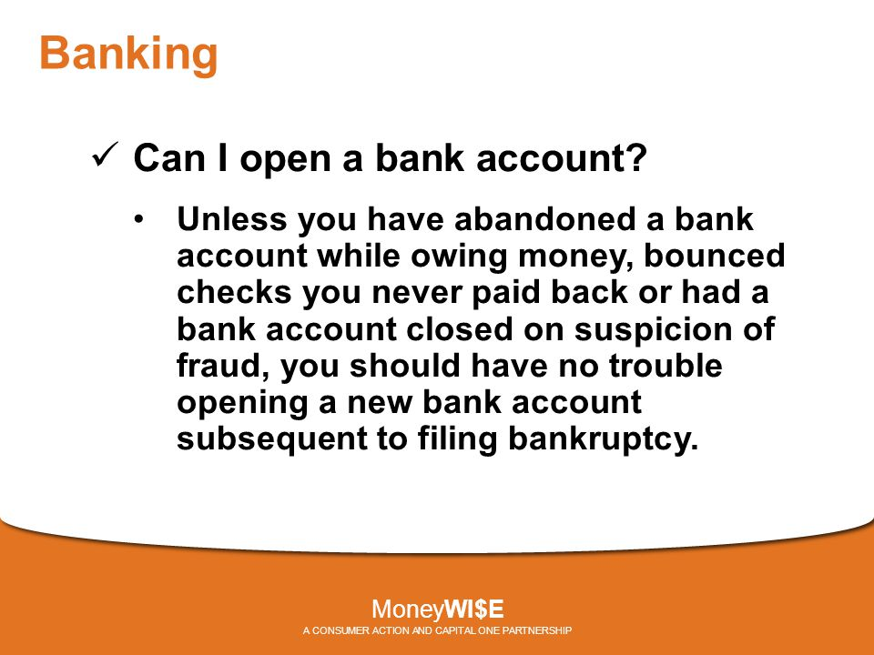 Banking Can I open a bank account? Unless you have abandoned a bank account while owing money, bounced checks you never paid back or had a bank accoun
