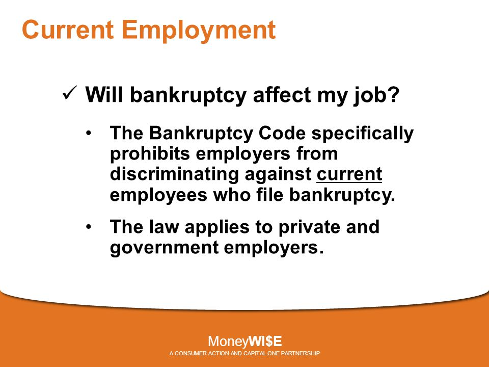 Current Employment Will bankruptcy affect my job? The Bankruptcy Code specifically prohibits employers from discriminating against current employees w