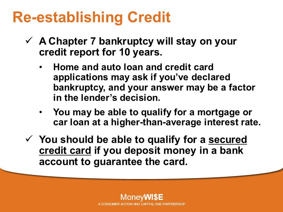 Re-establishing Credit A Chapter 7 bankruptcy will stay on your credit report for 10 years.