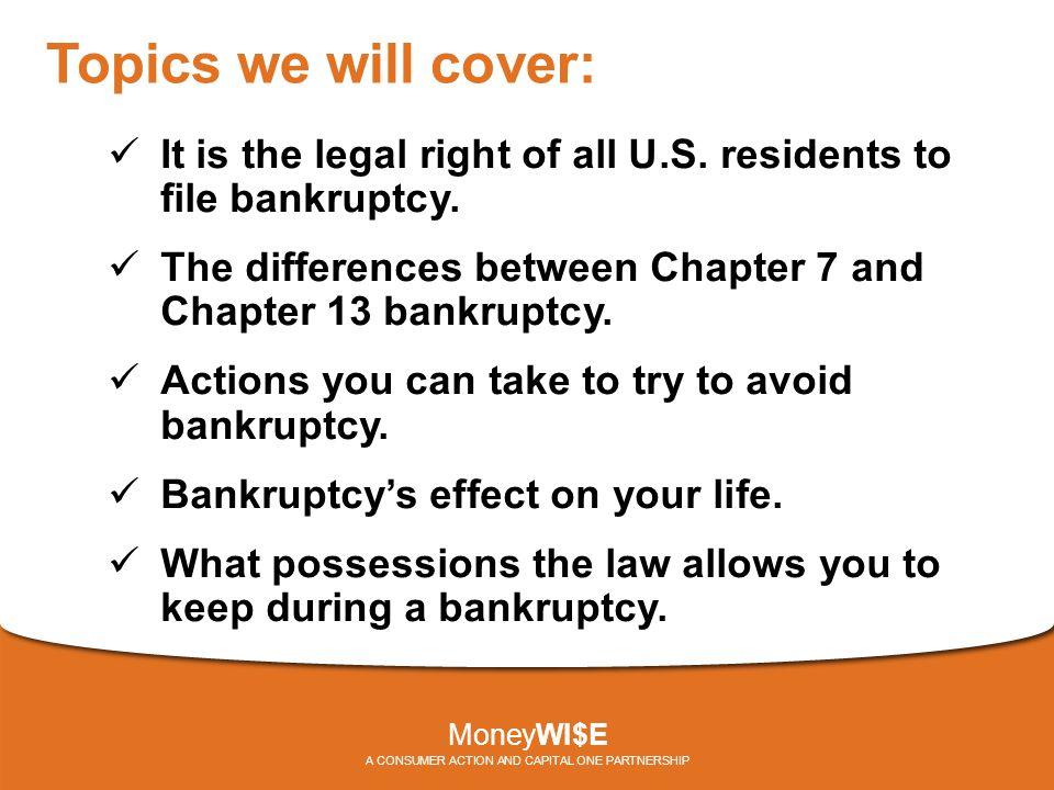 Topics we will cover: It is the legal right of all U.S. residents to file bankruptcy. The differences between Chapter 7 and Chapter 13 bankruptcy. Act