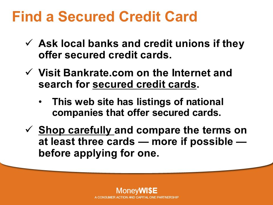 Find a Secured Credit Card Ask local banks and credit unions if they offer secured credit cards. Visit Bankrate.com on the Internet and search for sec