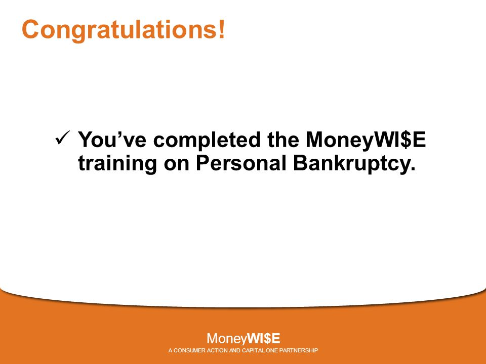 Congratulations.You've completed the MoneyWI$E training on Personal Bankruptcy.