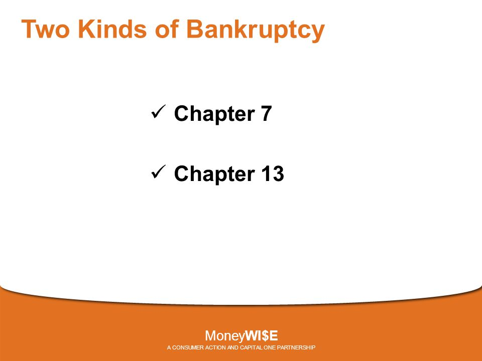 Two Kinds of Bankruptcy Chapter 7 Chapter 13 MoneyWI$E A CONSUMER ACTION AND CAPITAL ONE PARTNERSHIP