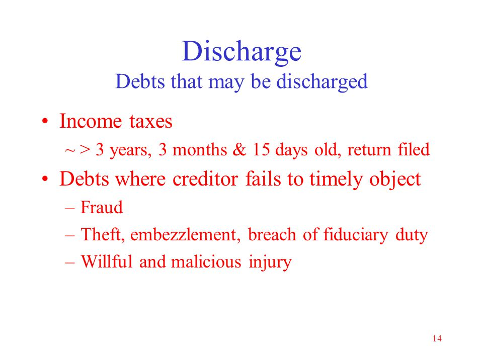 13 Discharge Debts that are never discharged Child support and alimony Criminal fines and restitution orders Drunk driving resulting in personal injur