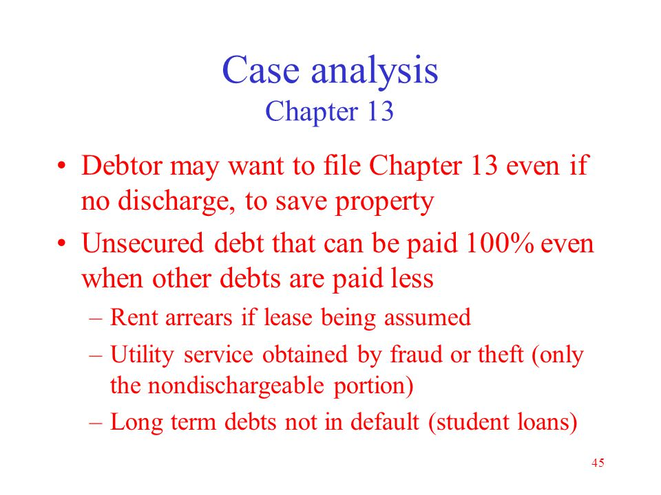 44 Case analysis Chapter 13 Best interests of creditors (cf. liquidation) What debts will be discharged –Ch 13 discharges a few more debts than Ch 7 S