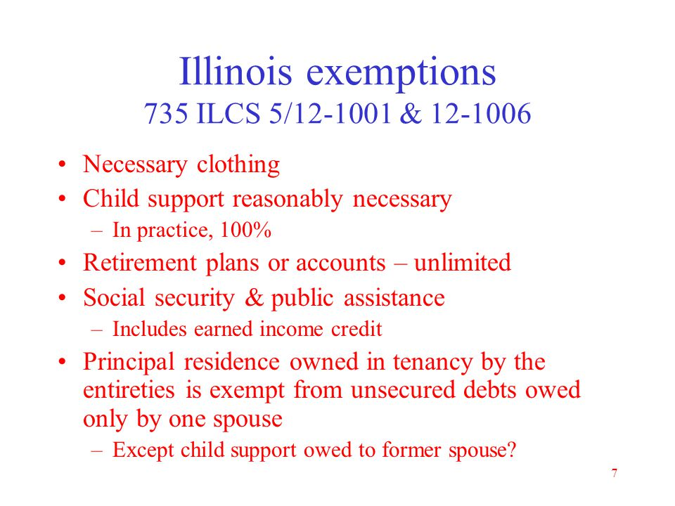6 Exempt property Debtor keeps exempt property Property must be listed and claimed as exempt Illinois has opted out of federal exemptions Debtor can c