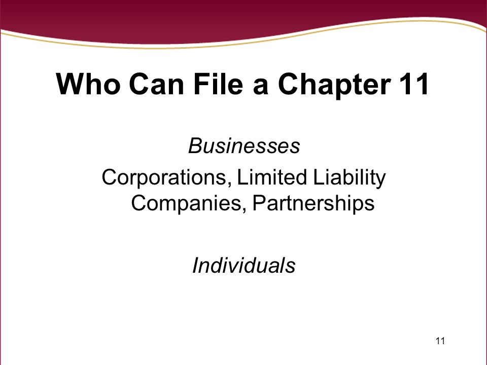 11 Who Can File a Chapter 11 Businesses Corporations, Limited Liability Companies, Partnerships Individuals