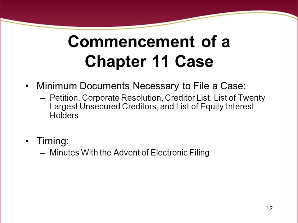 12 Commencement of a Chapter 11 Case Minimum Documents Necessary to File a Case: –Petition, Corporate Resolution, Creditor List, List of Twenty Larges