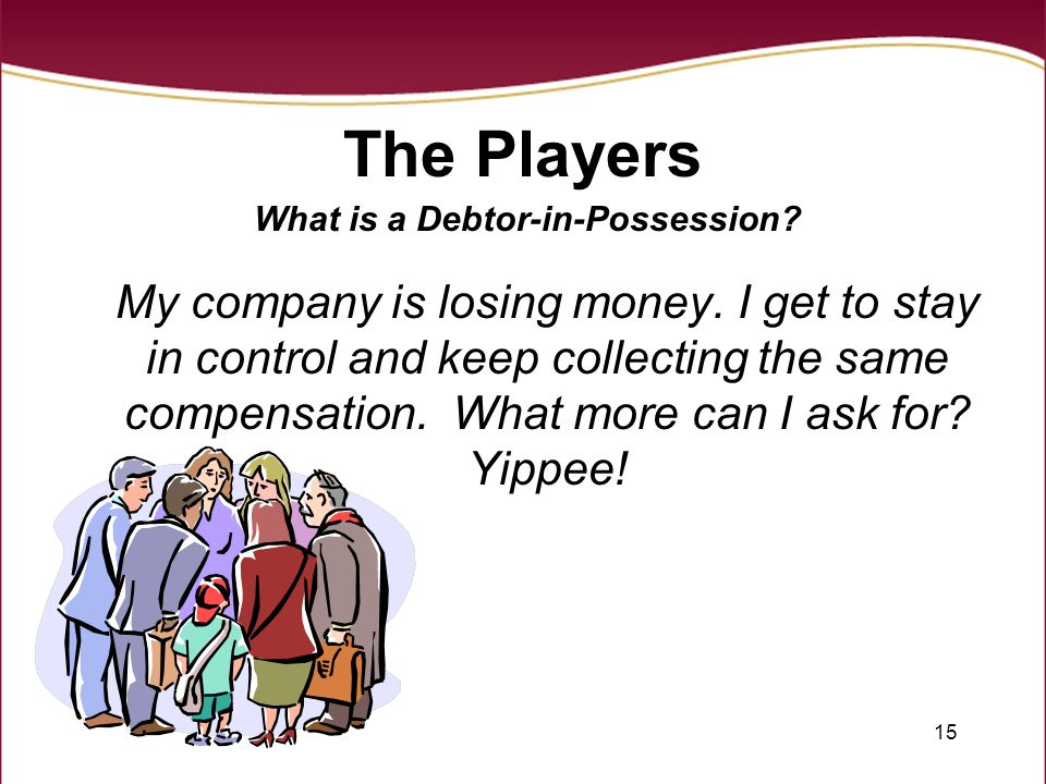 15 The Players What is a Debtor-in-Possession? My company is losing money. I get to stay in control and keep collecting the same compensation. What mo