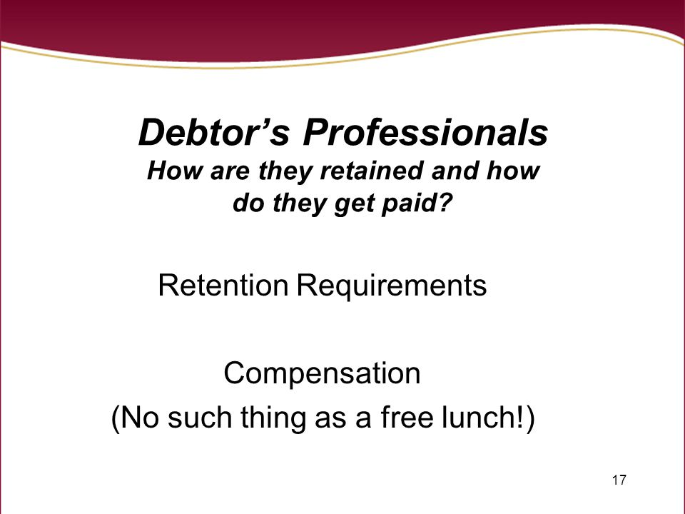 17 Debtor's Professionals How are they retained and how do they get paid? Retention Requirements Compensation (No such thing as a free lunch!)