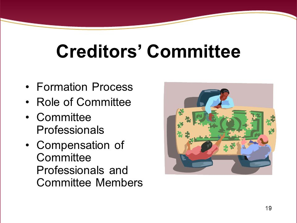19 Creditors' Committee Formation Process Role of Committee Committee Professionals Compensation of Committee Professionals and Committee Members