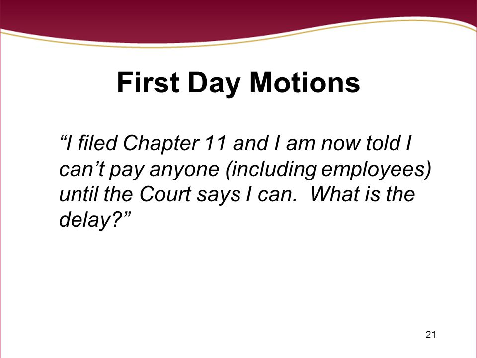 "21 First Day Motions ""I filed Chapter 11 and I am now told I can't pay anyone (including employees) until the Court says I can. What is the delay?"""