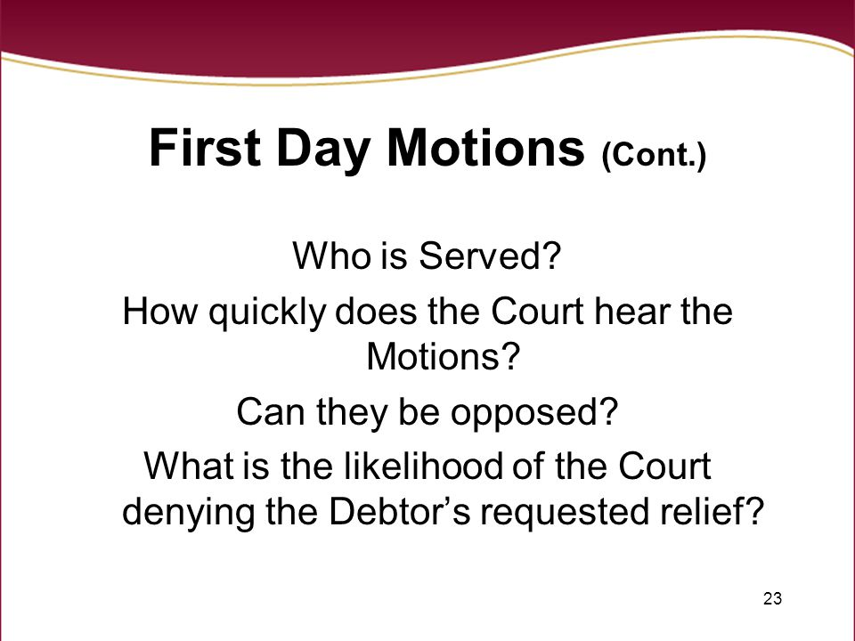 23 First Day Motions (Cont.) Who is Served? How quickly does the Court hear the Motions? Can they be opposed? What is the likelihood of the Court deny