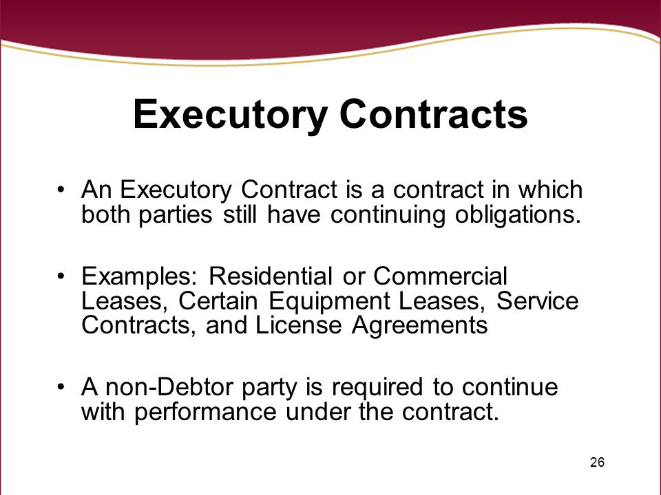 26 Executory Contracts An Executory Contract is a contract in which both parties still have continuing obligations. Examples: Residential or Commercia