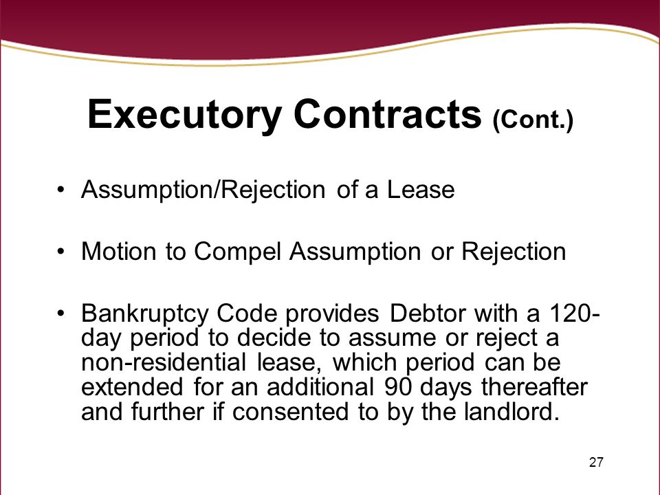 27 Executory Contracts (Cont.) Assumption/Rejection of a Lease Motion to Compel Assumption or Rejection Bankruptcy Code provides Debtor with a 120- da