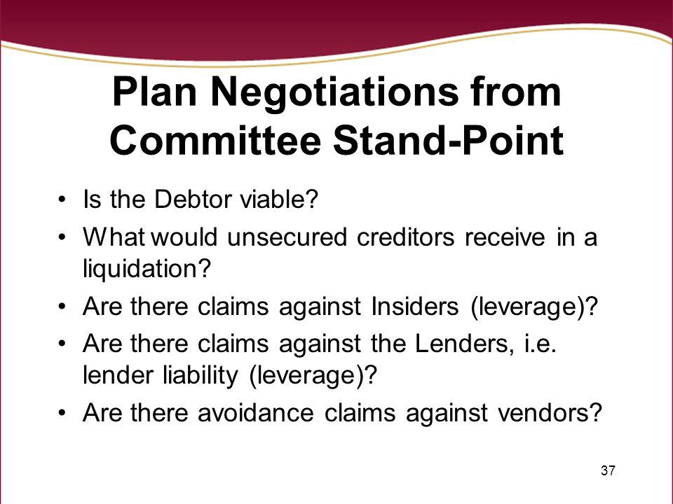 37 Plan Negotiations from Committee Stand-Point Is the Debtor viable? What would unsecured creditors receive in a liquidation? Are there claims agains