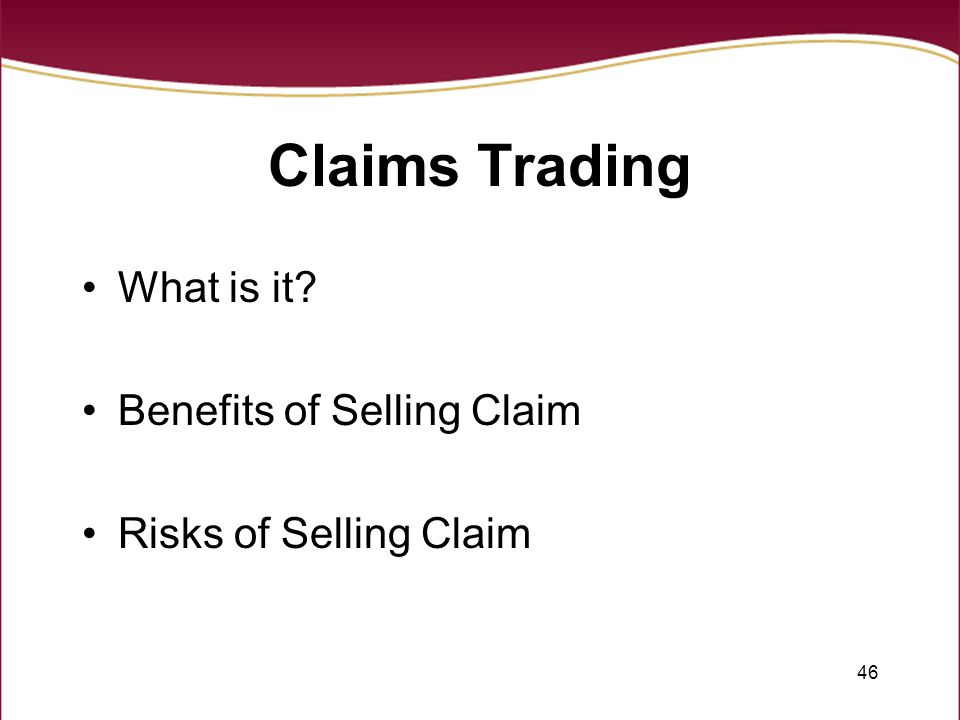 46 Claims Trading What is it? Benefits of Selling Claim Risks of Selling Claim