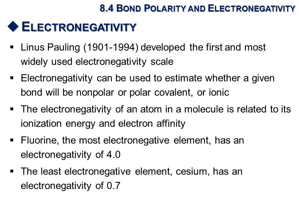  Linus Pauling (1901-1994) developed the first and most widely used electronegativity scale  Electronegativity can be used to estimate whether a given bond will be nonpolar or polar covalent, or ionic  The electronegativity of an atom in a molecule is related to its ionization energy and electron affinity  Fluorine, the most electronegative element, has an electronegativity of 4.0  The least electronegative element, cesium, has an electronegativity of 0.7 8.4 B OND P OLARITY AND E LECTRONEGATIVITY  E LECTRONEGATIVITY