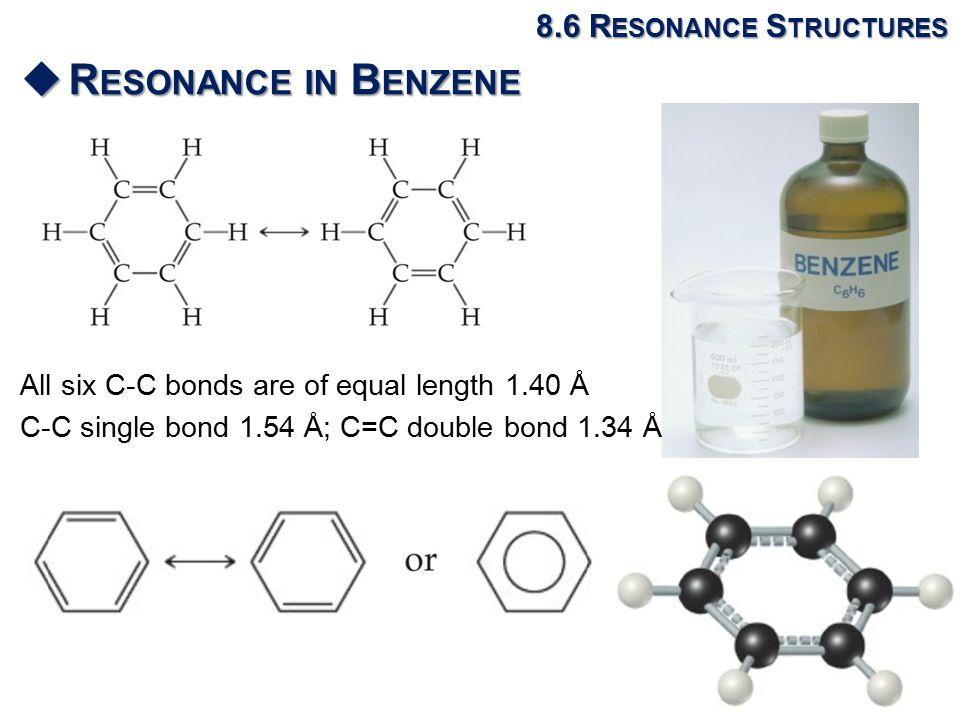 8.6 R ESONANCE S TRUCTURES  R ESONANCE IN B ENZENE All six C-C bonds are of equal length 1.40 Å C-C single bond 1.54 Å; C=C double bond 1.34 Å