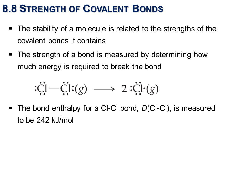 8.8 S TRENGTH OF C OVALENT B ONDS  The stability of a molecule is related to the strengths of the covalent bonds it contains  The strength of a bond is measured by determining how much energy is required to break the bond  The bond enthalpy for a Cl-Cl bond, D(Cl-Cl), is measured to be 242 kJ/mol