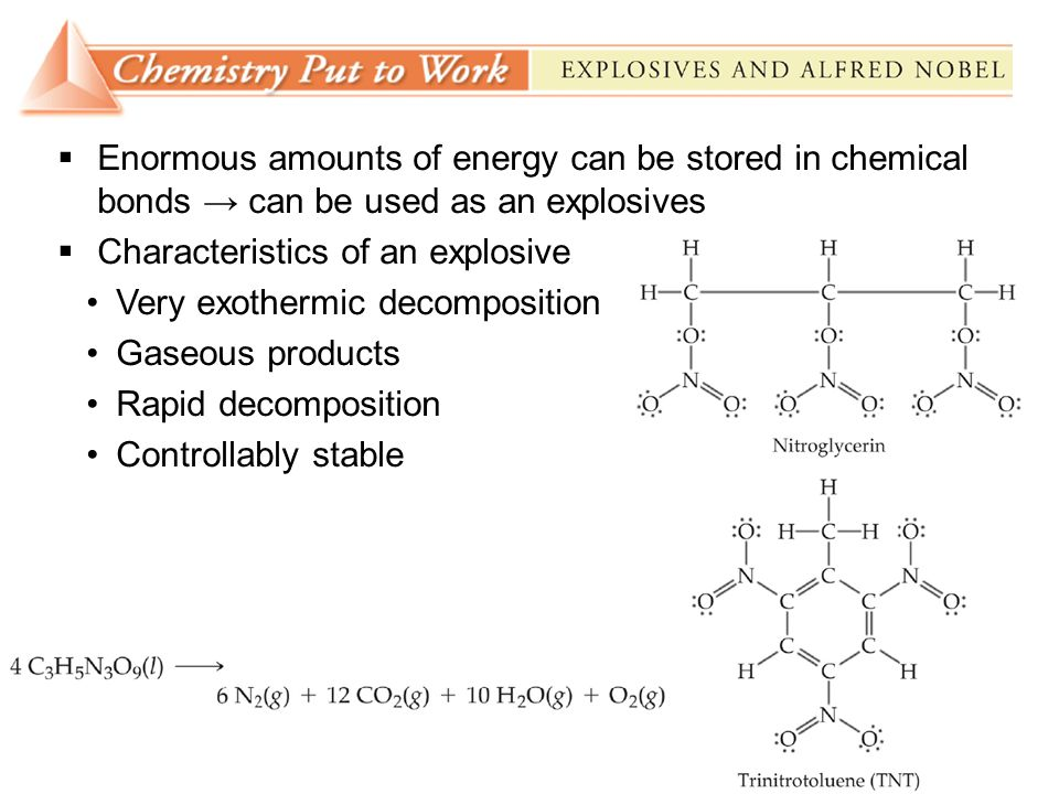  Enormous amounts of energy can be stored in chemical bonds → can be used as an explosives  Characteristics of an explosive Very exothermic decomposition Gaseous products Rapid decomposition Controllably stable