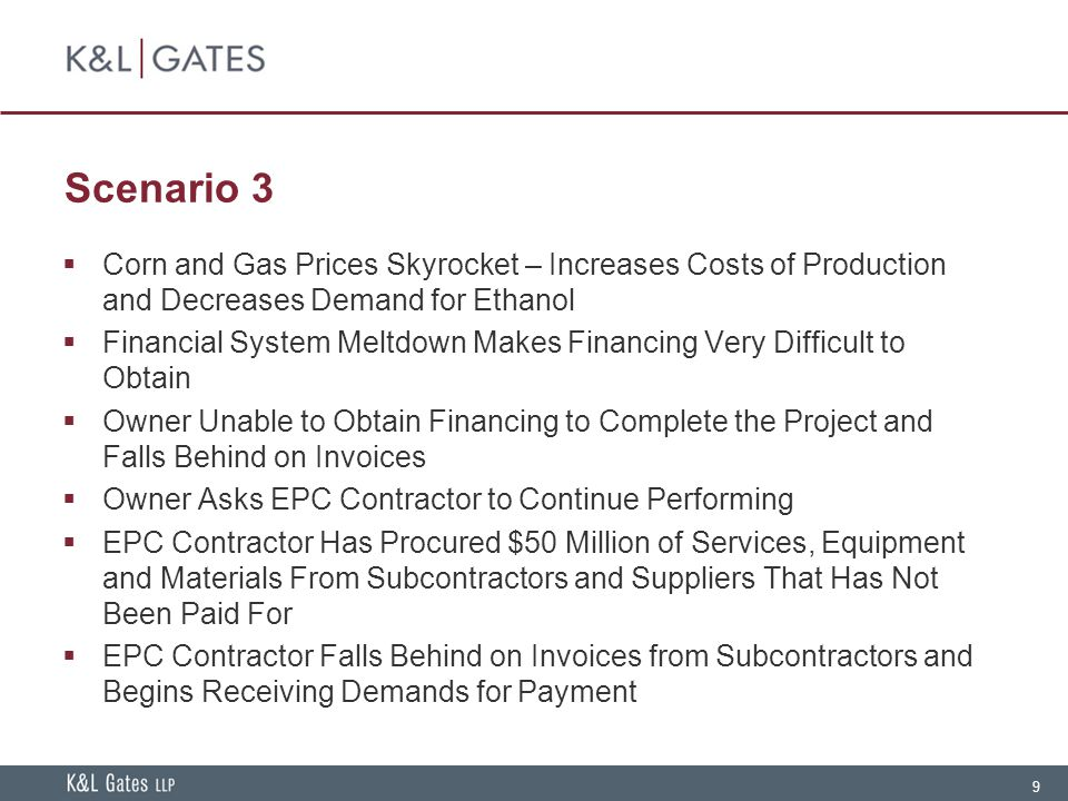 9 Scenario 3  Corn and Gas Prices Skyrocket – Increases Costs of Production and Decreases Demand for Ethanol  Financial System Meltdown Makes Financing Very Difficult to Obtain  Owner Unable to Obtain Financing to Complete the Project and Falls Behind on Invoices  Owner Asks EPC Contractor to Continue Performing  EPC Contractor Has Procured $50 Million of Services, Equipment and Materials From Subcontractors and Suppliers That Has Not Been Paid For  EPC Contractor Falls Behind on Invoices from Subcontractors and Begins Receiving Demands for Payment