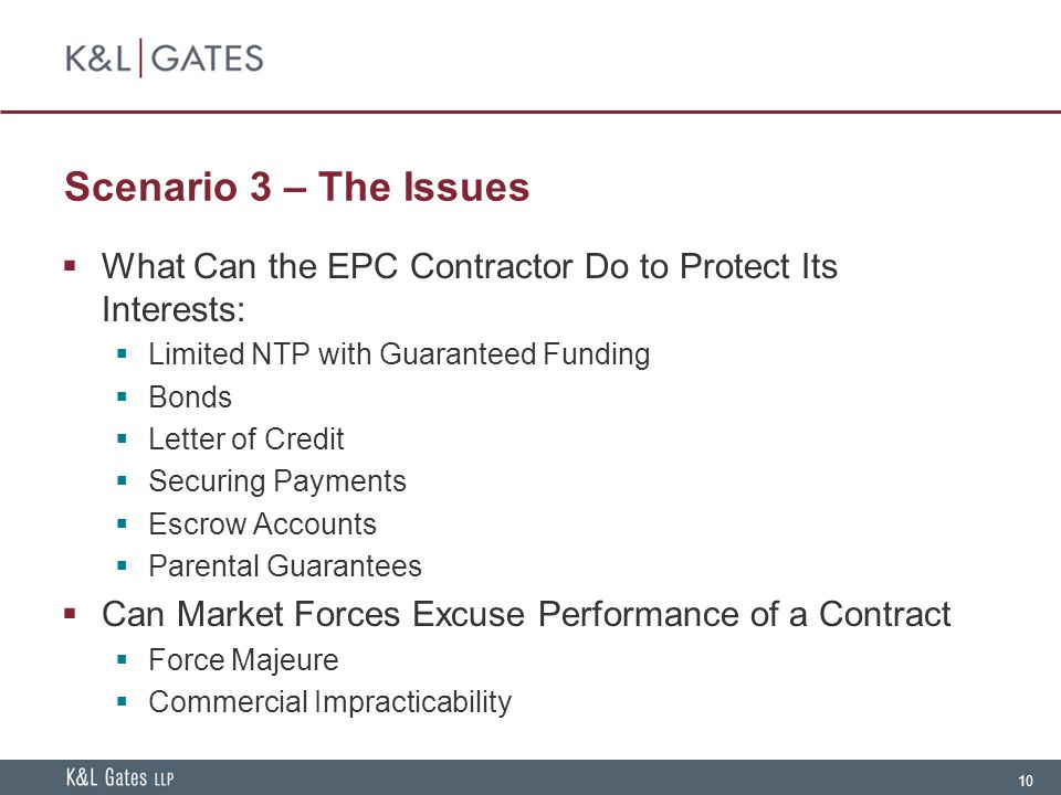 10 Scenario 3 – The Issues  What Can the EPC Contractor Do to Protect Its Interests:  Limited NTP with Guaranteed Funding  Bonds  Letter of Credit  Securing Payments  Escrow Accounts  Parental Guarantees  Can Market Forces Excuse Performance of a Contract  Force Majeure  Commercial Impracticability