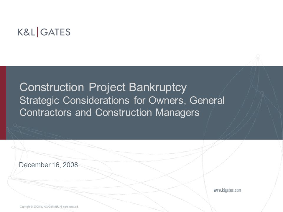 Construction Project Bankruptcy Strategic Considerations for Owners, General Contractors and Construction Managers December 16, 2008