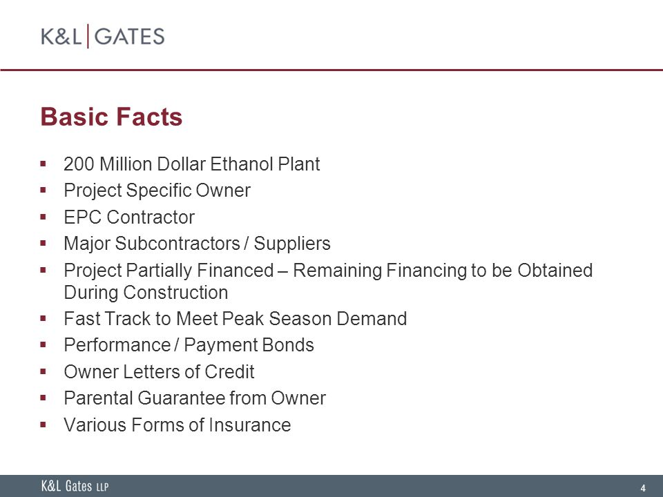 4 Basic Facts  200 Million Dollar Ethanol Plant  Project Specific Owner  EPC Contractor  Major Subcontractors / Suppliers  Project Partially Financed – Remaining Financing to be Obtained During Construction  Fast Track to Meet Peak Season Demand  Performance / Payment Bonds  Owner Letters of Credit  Parental Guarantee from Owner  Various Forms of Insurance