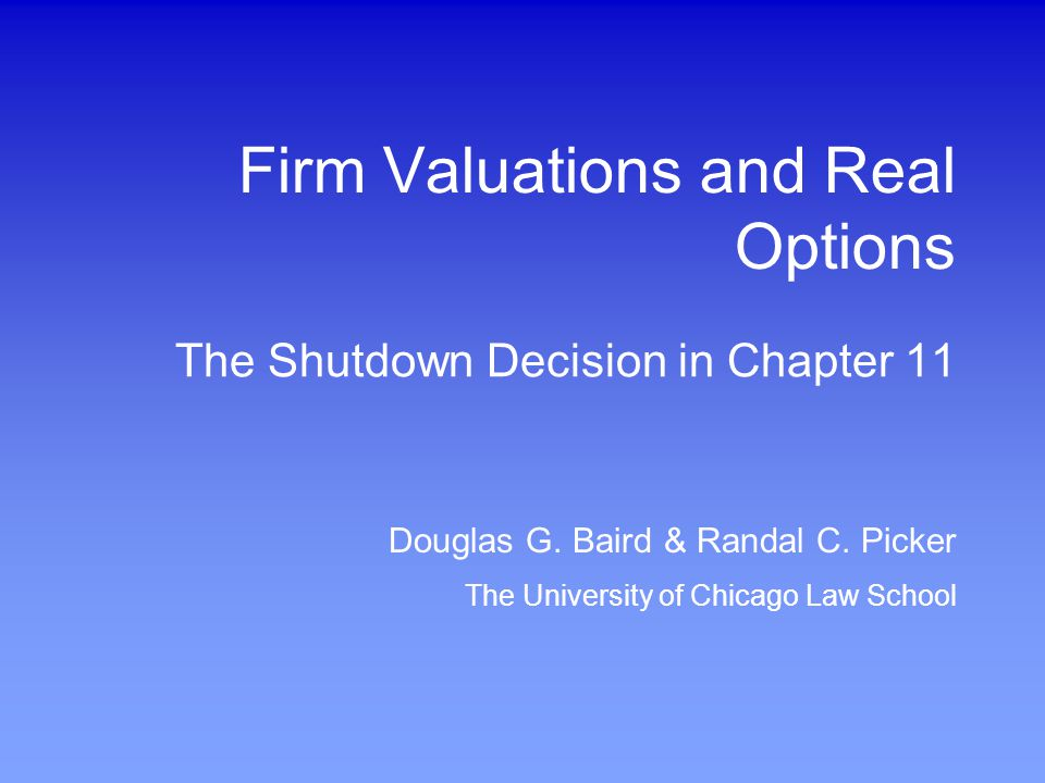 Douglas G. Baird & Randal C. Picker The University of Chicago Law School Firm Valuations and Real Options The Shutdown Decision in Chapter 11