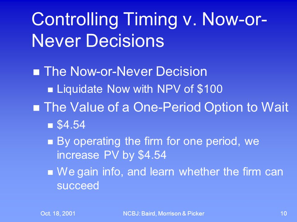 Oct. 18, 2001NCBJ: Baird, Morrison & Picker10 Controlling Timing v. Now-or- Never Decisions The Now-or-Never Decision Liquidate Now with NPV of $100 T