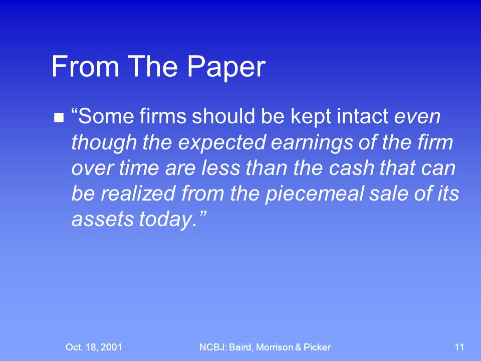 """Oct. 18, 2001NCBJ: Baird, Morrison & Picker11 From The Paper """"Some firms should be kept intact even though the expected earnings of the firm over time"""