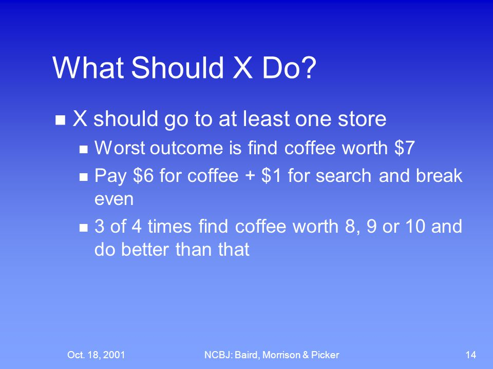 Oct. 18, 2001NCBJ: Baird, Morrison & Picker14 What Should X Do? X should go to at least one store Worst outcome is find coffee worth $7 Pay $6 for cof