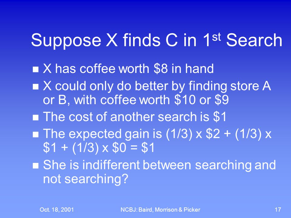 Oct. 18, 2001NCBJ: Baird, Morrison & Picker17 Suppose X finds C in 1 st Search X has coffee worth $8 in hand X could only do better by finding store A