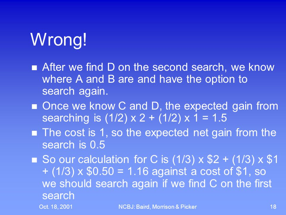 Oct. 18, 2001NCBJ: Baird, Morrison & Picker18 Wrong! After we find D on the second search, we know where A and B are and have the option to search aga