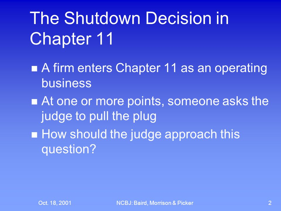 Oct. 18, 2001NCBJ: Baird, Morrison & Picker2 The Shutdown Decision in Chapter 11 A firm enters Chapter 11 as an operating business At one or more poin