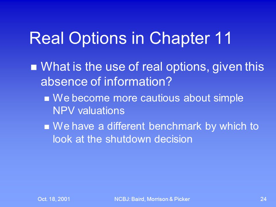 Oct. 18, 2001NCBJ: Baird, Morrison & Picker24 Real Options in Chapter 11 What is the use of real options, given this absence of information? We become