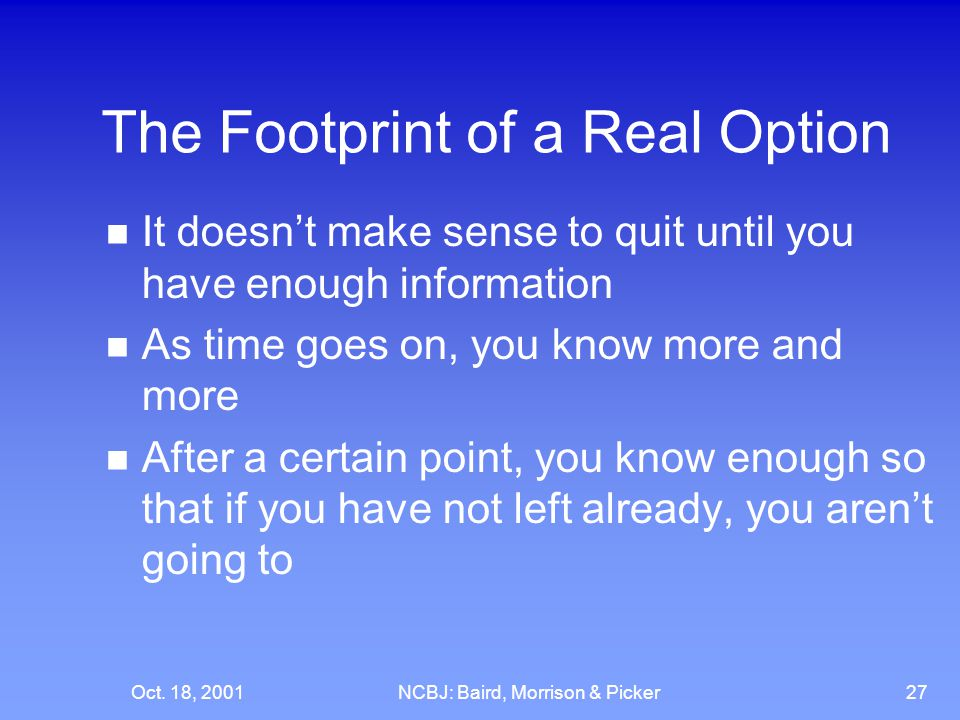 Oct. 18, 2001NCBJ: Baird, Morrison & Picker27 The Footprint of a Real Option It doesn't make sense to quit until you have enough information As time g