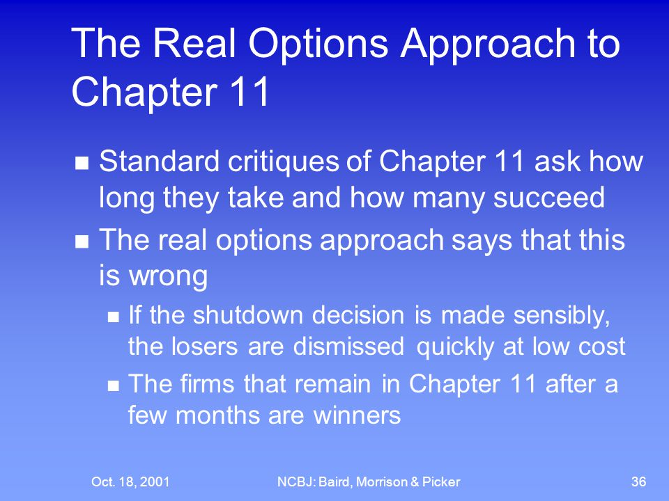 Oct. 18, 2001NCBJ: Baird, Morrison & Picker36 The Real Options Approach to Chapter 11 Standard critiques of Chapter 11 ask how long they take and how