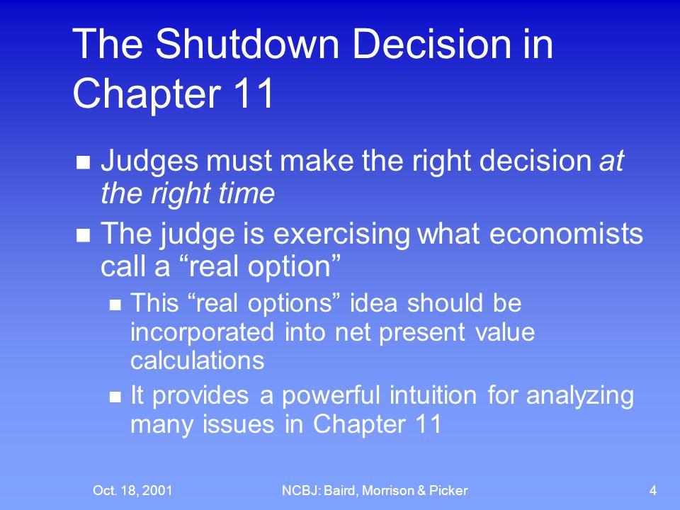 Oct. 18, 2001NCBJ: Baird, Morrison & Picker4 The Shutdown Decision in Chapter 11 Judges must make the right decision at the right time The judge is ex