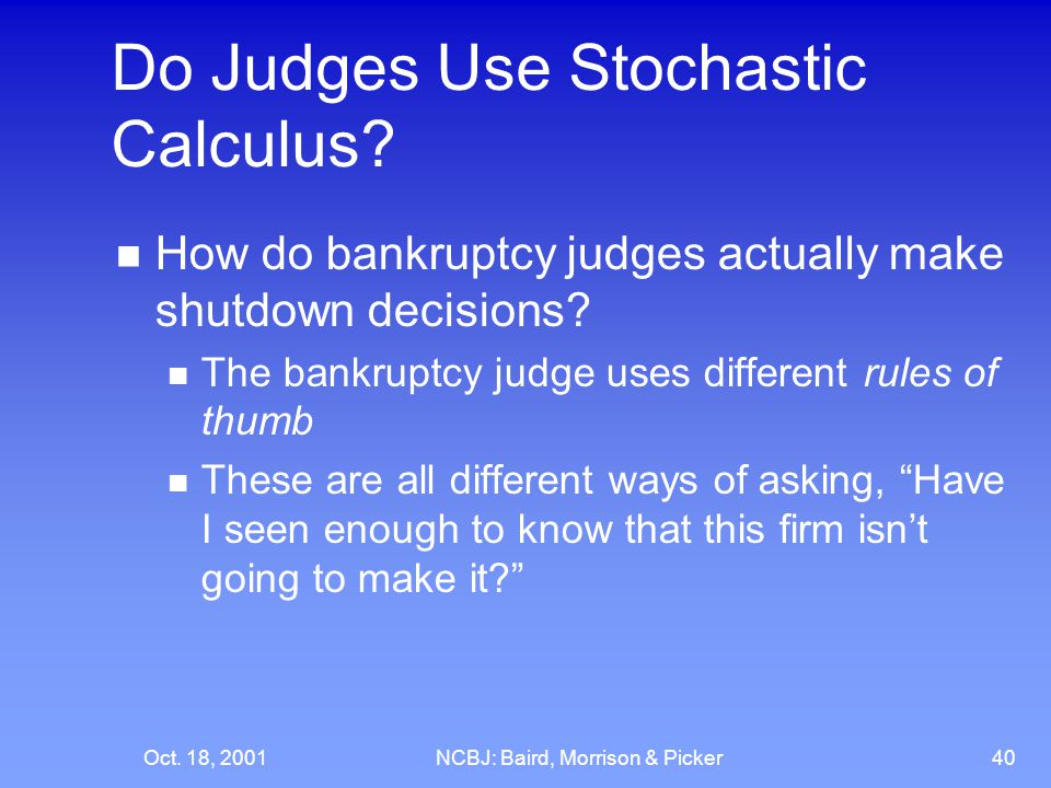 Oct. 18, 2001NCBJ: Baird, Morrison & Picker40 Do Judges Use Stochastic Calculus? How do bankruptcy judges actually make shutdown decisions? The bankru