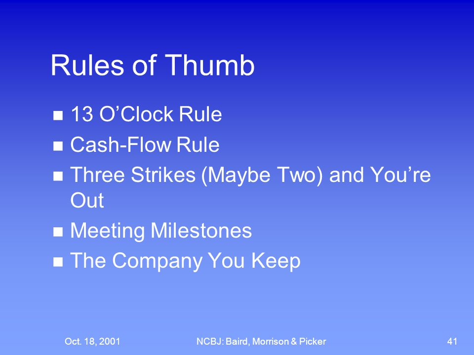 Oct. 18, 2001NCBJ: Baird, Morrison & Picker41 Rules of Thumb 13 O'Clock Rule Cash-Flow Rule Three Strikes (Maybe Two) and You're Out Meeting Milestone