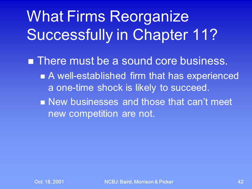 Oct. 18, 2001NCBJ: Baird, Morrison & Picker42 What Firms Reorganize Successfully in Chapter 11.