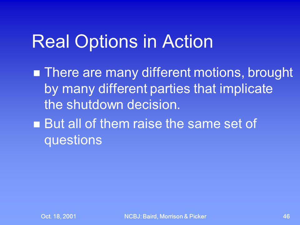 Oct. 18, 2001NCBJ: Baird, Morrison & Picker46 Real Options in Action There are many different motions, brought by many different parties that implicat