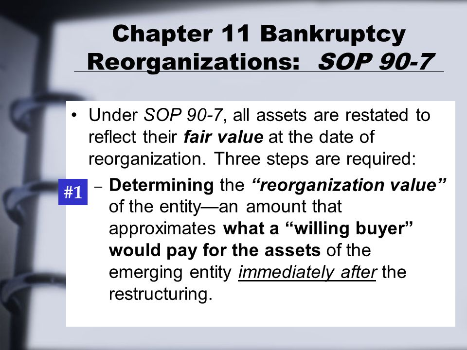 Chapter 11 Bankruptcy Reorganizations: SOP 90-7 Under SOP 90-7, all assets are restated to reflect their fair value at the date of reorganization.