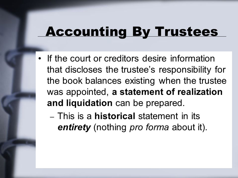 Accounting By Trustees If the court or creditors desire information that discloses the trustee's responsibility for the book balances existing when the trustee was appointed, a statement of realization and liquidation can be prepared.