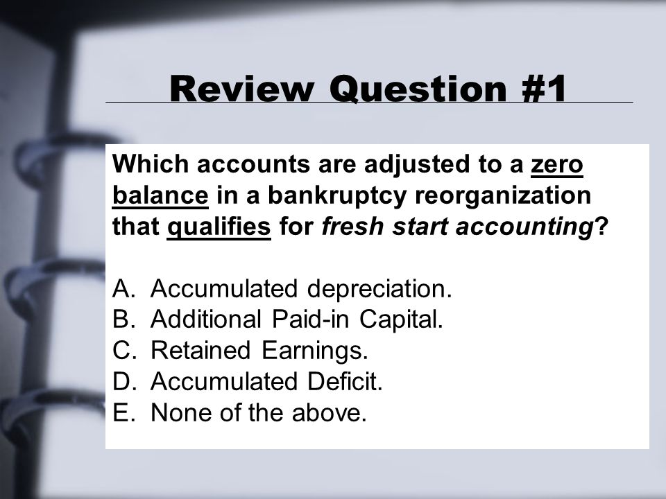 Review Question #1 Which accounts are adjusted to a zero balance in a bankruptcy reorganization that qualifies for fresh start accounting.