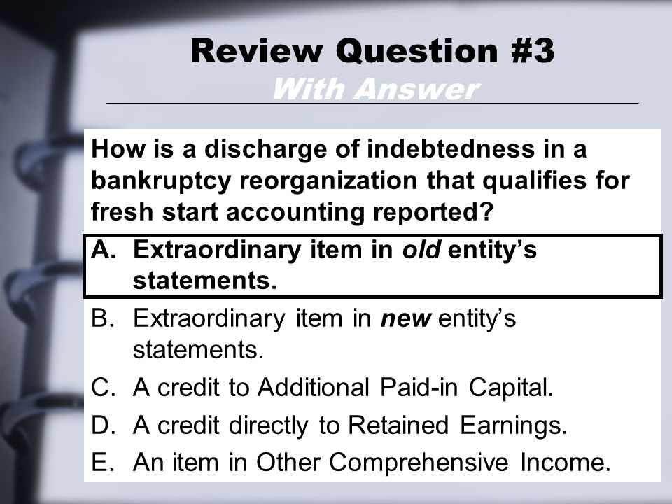 Review Question #3 With Answer How is a discharge of indebtedness in a bankruptcy reorganization that qualifies for fresh start accounting reported.