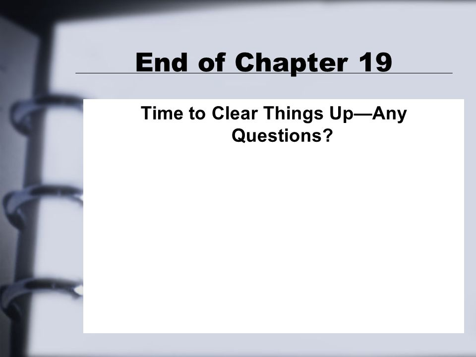 End of Chapter 19 Time to Clear Things Up—Any Questions
