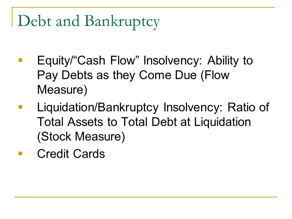 "Debt and Bankruptcy  Equity/""Cash Flow"" Insolvency: Ability to Pay Debts as they Come Due (Flow Measure)  Liquidation/Bankruptcy Insolvency: Ratio o"